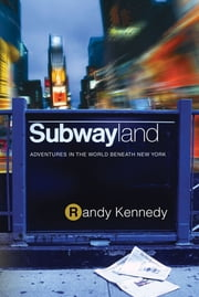 Subwayland - Adventures in the World Beneath New York ebook by Randy Kennedy