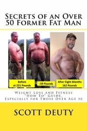 "SECRETS OF AN OVER 50 FORMER FAT MAN - Weight Loss and Fitness ""How To"" Guide Especially for Those Over Age 50 ebook by Scott Deuty"