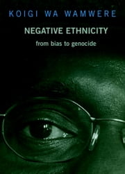 Negative Ethnicity - From Bias to Genocide ebook by Koigi Wa Wamwere