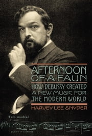 Afternoon of a Faun - How Debussy Created a New Music for the Modern World ebook by Harvey Lee Snyder