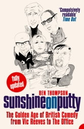 Sunshine on Putty: The Golden Age of British Comedy from Vic Reeves to The Office ebook by Ben Thompson