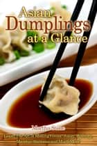 Asian Dumplings at a Glance: Learn The Art of Making Gyoza, Jiaozi, Wontons, Mandus, Samosas and Much More! ebook by Martha Stone