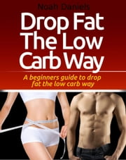 Drop Fat The Low Carb Way - A beginners guide to drop fat the low carb way ebook by Noah Daniels