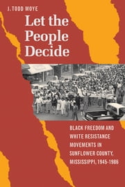 Let the People Decide - Black Freedom and White Resistance Movements in Sunflower County, Mississippi, 1945-1986 ebook by J. Todd Moye