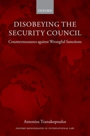 Disobeying the Security Council - Countermeasures against Wrongful Sanctions ebook by Antonios Tzanakopoulos