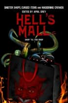 Hell's Mall: Sinister Shops, Cursed Objects and Maddening Crowds ebook by April Grey