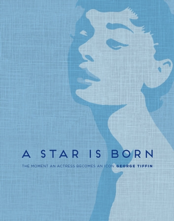 A Star is Born - The Moment an Actress becomes an Icon ekitaplar by George Tiffin