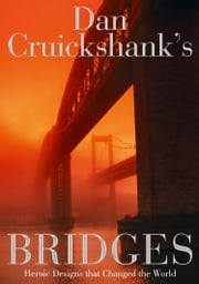Dan Cruickshank's Bridges: Heroic Designs that Changed the World ebook by Dan Cruickshank