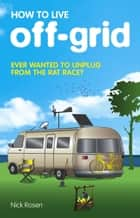 How to Live Off-Grid ebook by Nick Rosen