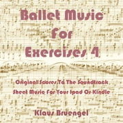 Ballet Musik For Exercises 4 - Original Scores to the Soundtrack Sheet Music for Your Ipad or Kindle ebook by Klaus Bruengel,Klaus Bruengel