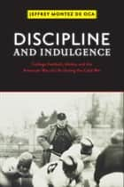 Discipline and Indulgence - College Football, Media, and the American Way of Life during the Cold War ebook by Jeffrey Montez de Oca