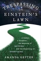 Trespassing on Einstein's Lawn - A Father, a Daughter, the Meaning of Nothing, and the Beginning of Everything ebook by Amanda Gefter