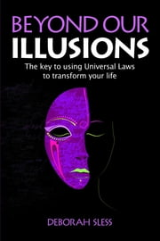 Beyond Our Illusions: The key to using Universal Laws to transform your life ebook by Sless, Deborah