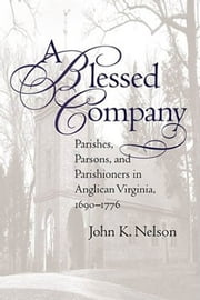 A Blessed Company - Parishes, Parsons, and Parishioners in Anglican Virginia, 1690-1776 ebook by John K. Nelson