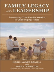 Family Legacy and Leadership - Preserving True Family Wealth in Challenging Times ebook by Sara Hamilton,Mark  Daniell