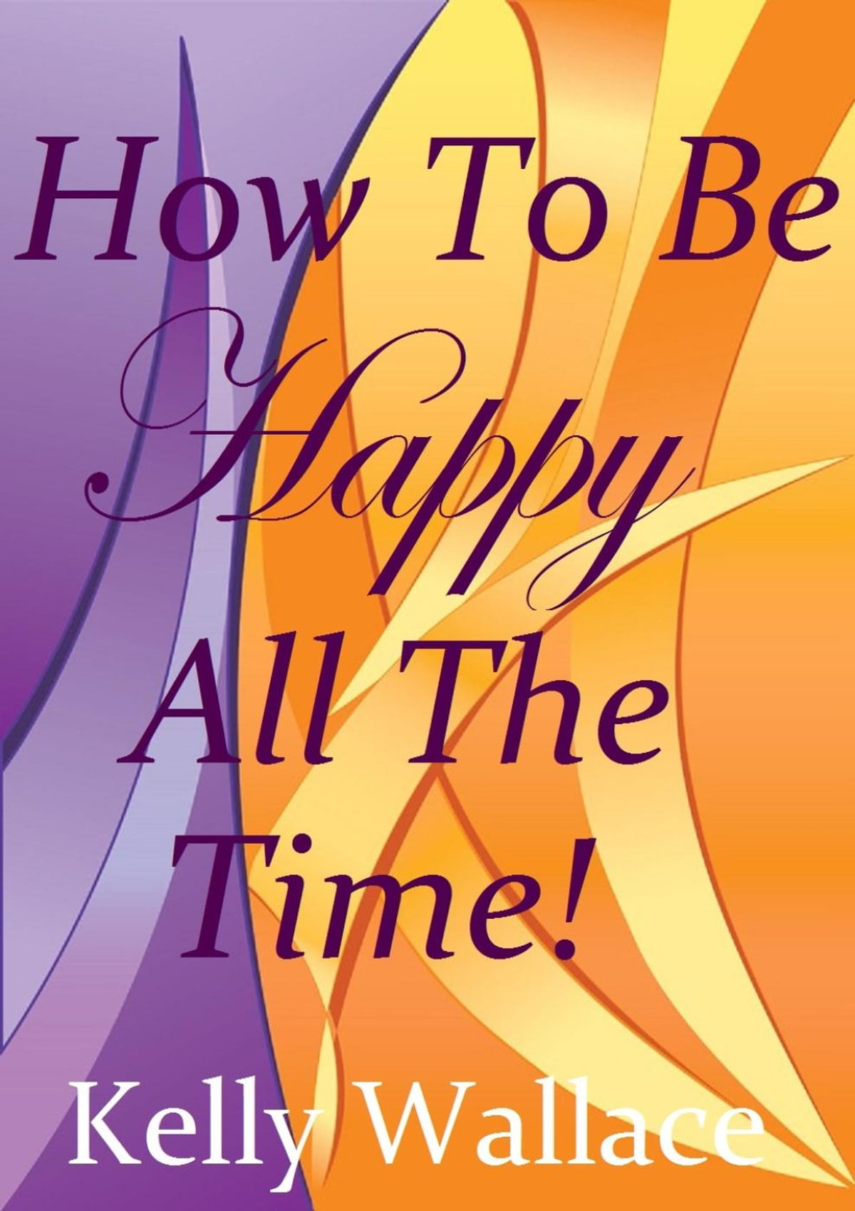 How To Be Happy All The Time Simple Steps To Incredible Joy Ebook By Kelly  Wallace