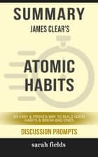 Summary: James Clear's Atomic Habits - An Easy & Proven Way to Build Good Habits & Break Bad Ones (Discussion Prompts) eBook by Sarah Fields
