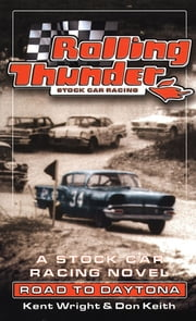 Rolling Thunder Stock Car Racing: Road To Daytona ebook by Kent Wright,Don Keith
