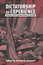 Dictatorship as Experience ebook by Konrad H. Jarausch