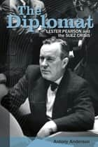 The Diplomat - Lester Pearson and the Suez Crisis ebook by Antony Anderson