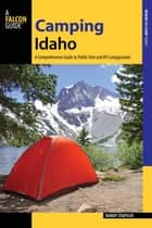 Camping Idaho - A Comprehensive Guide to Public Tent and RV Campgrounds ebook by Randy Stapilus
