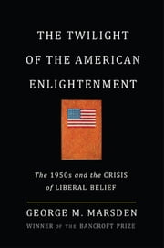 The Twilight of the American Enlightenment - The 1950s and the Crisis of Liberal Belief ebook by George Marsden