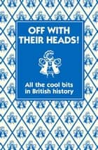 Off with their Heads! - All the Cool Bits in British History ebook by Oliver, Martin