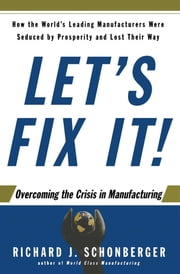 Let's Fix It! - Overcoming the Crisis in Manufacturing ebook by Richard J. Schonberger
