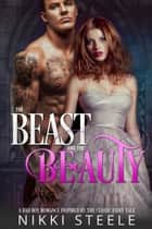 The Beast & the Beauty: A Bad Boy Romance Inspired by the Classic Fairy Tale ebook by Nikki Steele