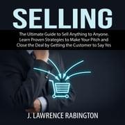 Selling: The Ultimate Guide to Sell Anything to Anyone. Learn Proven Strategies to Make Your Pitch and Close the Deal by Getting the Customer to Say Yes audiobook by J. Lawrence Rabington