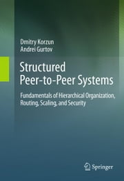 Structured Peer-to-Peer Systems - Fundamentals of Hierarchical Organization, Routing, Scaling, and Security ebook by Dmitry Korzun,Andrei Gurtov