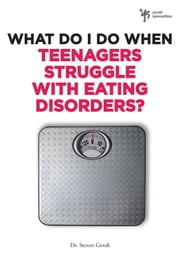 What Do I Do When Teenagers Struggle with Eating Disorders? ebook by Steven Gerali
