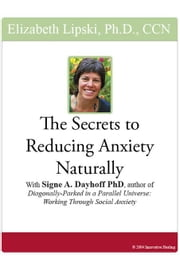 "The Secrets to Reducing Anxiety Naturally: With Signe A. Dayhoff, PhD, author of ""Diagonally-Parked in a Parallel Univers: Working Through Social Anxi ebook by Lipski, Elizabeth"