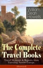 The Complete Travel Books of William Dean Howells: Travel Memoirs & Reports from Traveling Across Europe (Illustrated) ebook by William Dean Howells,Edmund H. Garrett