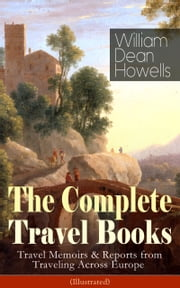 The Complete Travel Books of William Dean Howells: Travel Memoirs & Reports from Traveling Across Europe (Illustrated) - Venetian Life, Italian Journeys, Roman Holidays and Others, Suburban Sketches, Familiar Spanish Travels, A Little Swiss Sojourn, London Films & Seven English Cities ebook by William Dean Howells,Edmund H. Garrett