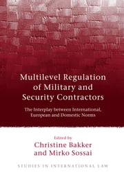 Multilevel Regulation of Military and Security Contractors - The Interplay between International, European and Domestic Norms ebook by Christine Bakker,Mirko Sossai
