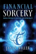 Financial Sorcery - Magical Strategies to Create Real and Lasting Wealth eBook by Jason Miller