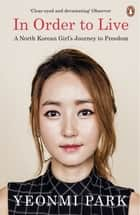 In Order To Live - A North Korean Girl's Journey to Freedom ebook by Yeonmi Park