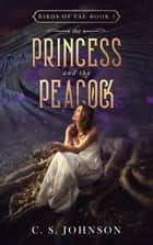 The Princess and the Peacock - Birds of Fae, #1 ebook by C. S. Johnson