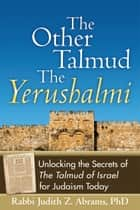 The Other TalmudThe Yerushalmi: Unlocking the Secrets of The Talmud of Israel for Judaism Today ebook by Rabbi Judith Z. Abrams