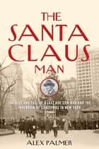 The Santa Claus Man - The Rise and Fall of a Jazz Age Con Man and the Invention of Christmas in New York ebook by Alex Palmer