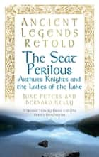 Ancient Legends Retold: The Seat Perilous - Arthur's Knights and the Ladies of the Lake ebook by Bernard Kelly, June Peters