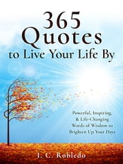 365 Quotes to Live Your Life By - Powerful, Inspiring, & Life-Changing Words of Wisdom to Brighten Up Your Days ebook by I. C. Robledo