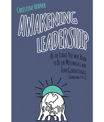 Awakening Leadership - Be the Leader You Were Born to Be for Millennials & TransGenerationals (Generations Y & Z) ebook by Christine Horner