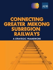 Connecting Greater Mekong Subregion Railways - A Strategic Framework ebook by Asian Development Bank
