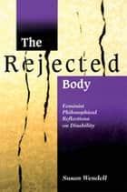 The Rejected Body - Feminist Philosophical Reflections on Disability ebook by Susan Wendell