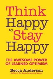 Think Happy to Stay Happy - The Awesome Power of Learned Optimism ebook by Becca Anderson