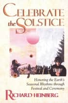 Celebrate the Solstice - Honoring the Earth's Seasonal Rhythms through Festival and Ceremony ebook by