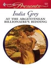 At the Argentinean Billionaire's Bidding ebook by India Grey
