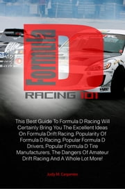 Formula D Racing 101 - This Best Guide To Formula D Racing Will Certainly Bring You The Excellent Ideas On Formula Drift Racing, Popularity Of Formula D Racing, Popular Formula D Drivers, Popular Formula D Tire Manufacturers ebook by Judy M. Carpenter